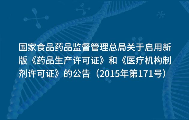 国家食品药品监督管理总局关于启用新版《药品生产许可证》和《医疗机构制剂许可证》的公告(2015年第171号)