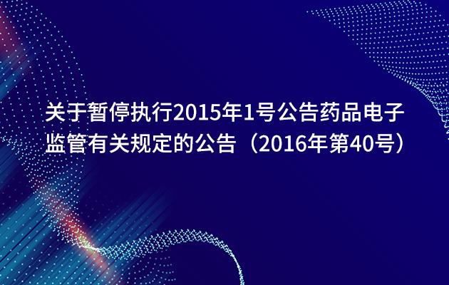关于暂停执行2015年1号公告药品电子监管有关规定的公告(2016年第40号)